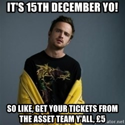 Jesse Pinkman - It's 15th december yo! so like, get your tickets from the asset team y'all, £5