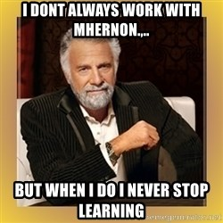XX beer guy - I dont always work with mhernon.,.. But when I do i never stop learning