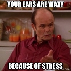 Red Forman - YOUR EARS ARE WAXY BECAUSE OF STRESS