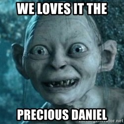 My Precious Gollum - We loves it THE PRECIOUS Daniel