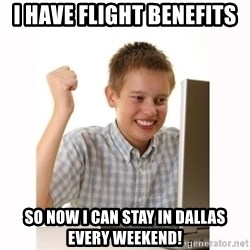 Computer kid - i have flight benefits so now i can stay in dallas every weekend!