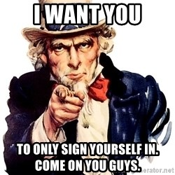 Uncle Sam Point - I WANT YOU TO ONLY SIGN YOURSELF IN.                      COME ON YOU GUYS.
