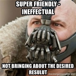 Bane - super friendly -       ineffectual not bringing about the desired resulut
