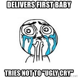 "Crying face - DELIVERS first baby TRIES not to ""ugly cry"""