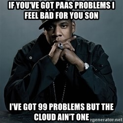 Jay Z problem - If You've got PAAS problems I feel bad for you son I've got 99 problems but the cloud ain't one