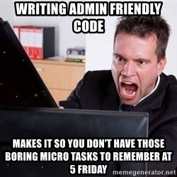 Angry Computer User - writing admin friendly code makes it so you don't have those boring micro tasks to remember at 5 Friday