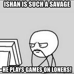 computer guy - Ishan Is such a savage He plays games on loners!