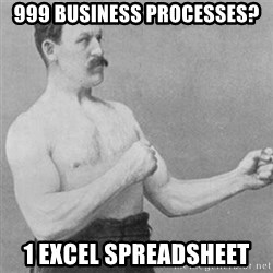 overly manly man - 999 business processes? 1 excel spreadsheet
