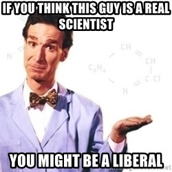 Bill Nye - If you think this guy is a real scientist You might be a liberal