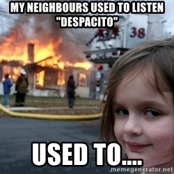 """Disaster Girl - My neighbours used to listen """"despacito"""" Used to...."""