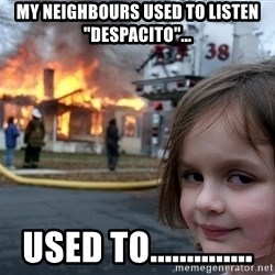"""Disaster Girl - My neighbours used to listen """"Despacito""""... used to.............."""