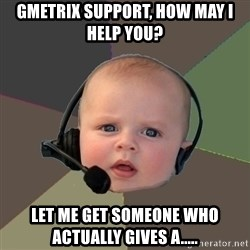 FPS N00b - Gmetrix support, how may i help you? let me get someone who actually gives a.....