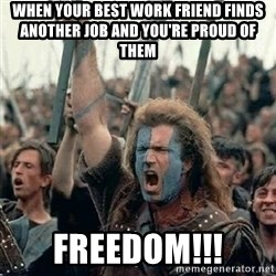 Brave Heart Freedom - WHEN YOUR BEST WORK FRIEND FINDS ANOTHER JOB AND YOU'Re PROUD OF THEM freedom!!!