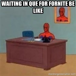and im just sitting here masterbating - waiting in que for fornite be like