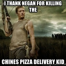 Daryl Dixon - i thank negan for killing the chines pizza DELIVERY kid