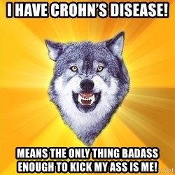 Courage Wolf - I have Crohn's Disease!  Means The only thing Badass enough to kick my ass is me!