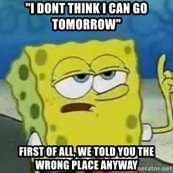 """Tough Spongebob - """"i dont think i can go tomorrow"""" FIRST OF ALL, we told you the wrong place anyway"""