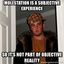 Scumbag Steve - molestation is a subjective experience so it's not part of objective reality