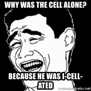 Laughing - WHy was the cell alone? Because he was i-cell-ated