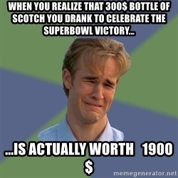 Sad Face Guy - When you realize that 300$ bottle of scotch you drank to celebrate the superbowl victory... ...Is actually worth   1900$