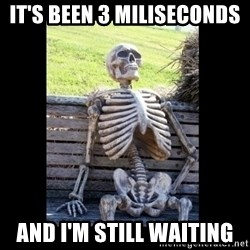 Still Waiting - It's been 3 miliseconds  ANd i'm still waiting