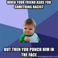 Success Kid - when your friend asks you something racist but then you punch him in the face