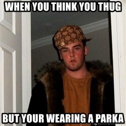 Scumbag Steve - when you think you thug but your WEARING a parka