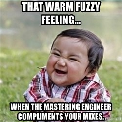 evil plan kid - That warm fuzzy feeling... When the mastering engineer compliments your mixes.