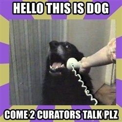 Yes, this is dog! - Hello this is dog  Come 2 Curators talk plz