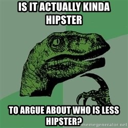 Raptor - Is it actually kinda hipster to argue about who is less hipster?