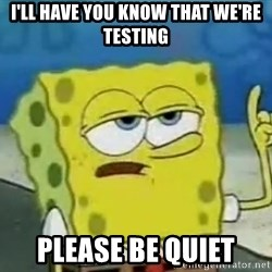 Tough Spongebob - I'll have you know that we're testing please be quiet