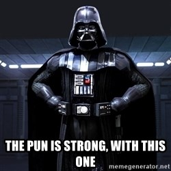 Darth Vader - the PUN is strong, with this one