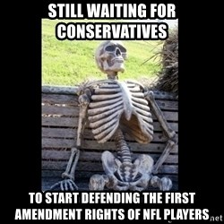 Still Waiting - Still waiting for conservatives to start defending the first amendment rights of NFl players