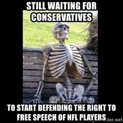 Still Waiting - Still waiting for conservatives  to start defending the right to free speech of nfl players
