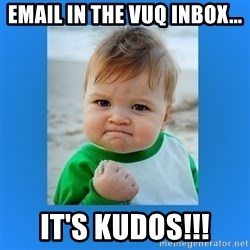 yes baby 2 - Email in the VUQ Inbox... it's Kudos!!!