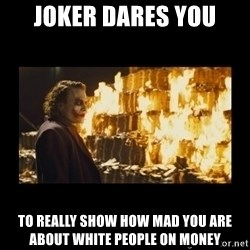 Joker's Message - Joker dares you TO Really show how mad you are about white people on money