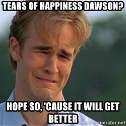 Dawson Crying - Tears of Happiness dawson? Hope so, 'cause it will get better
