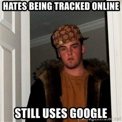 Scumbag Steve - Hates being Tracked online Still uses google