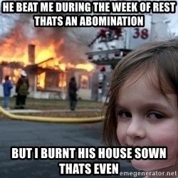 Disaster Girl - he beat me during the week of rest thats an abomination but i burnt his house sown thats even