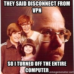Vengeance Dad - they said disconnect from vpn so i turned off the entire computer
