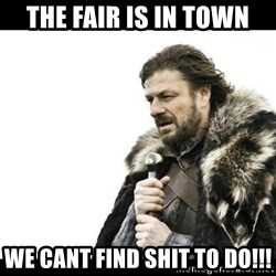 Winter is Coming - The fair is in town We cant FInd shit to do!!!