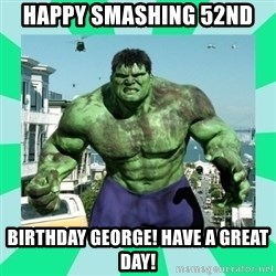 THe Incredible hulk - Happy smashing 52nd Birthday George! Have a great day!