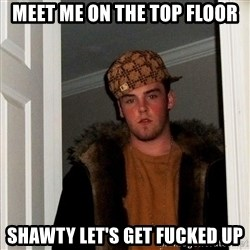 Scumbag Steve - Meet me on the top FLOOR shawty let's get fucked up