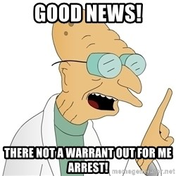 Good News Everyone - Good News! There not a warrant out for me arrest!