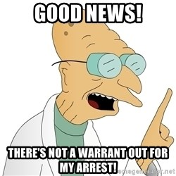 Good News Everyone - Good news! There's not a warrant out for my arrest!