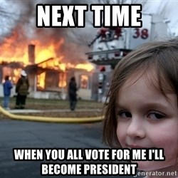 Disaster Girl - Next Time When you all vote for me i'll become president