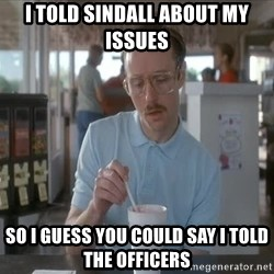 Things are getting pretty Serious (Napoleon Dynamite) - I told Sindall about my issues So i guess you could say I told the officers
