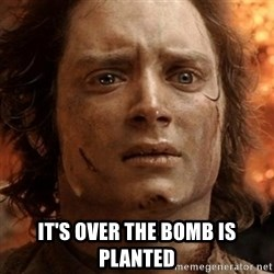 frodo it's over - IT'S OVER THE BOMB IS PLANTED