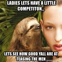 sexy sloth - ladies lets have a LITTLE competiton... Lets see how good yall are at teasing the men