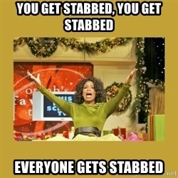 Oprah You get a - You get stabbed, you get stabbed everyone gets stabbed